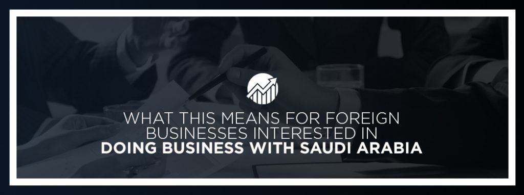 What this means for foreign businesses interested in doing business with Saudi Arabia